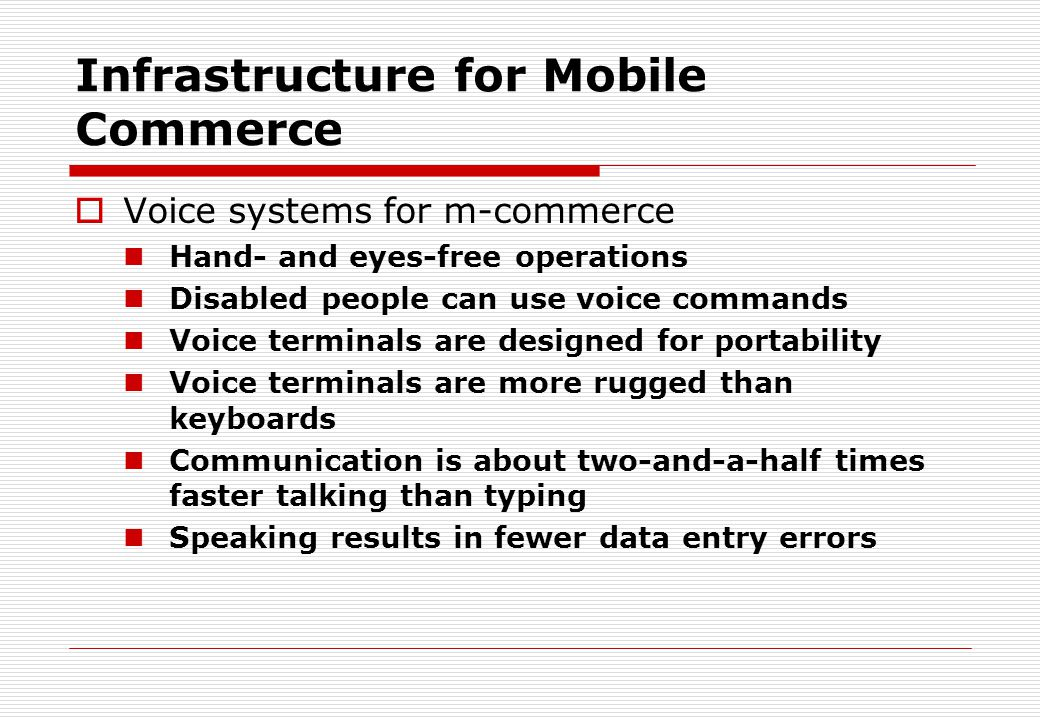Infrastructure for Mobile Commerce  Voice systems for m-commerce Hand- and eyes-free operations Disabled people can use voice commands Voice terminal