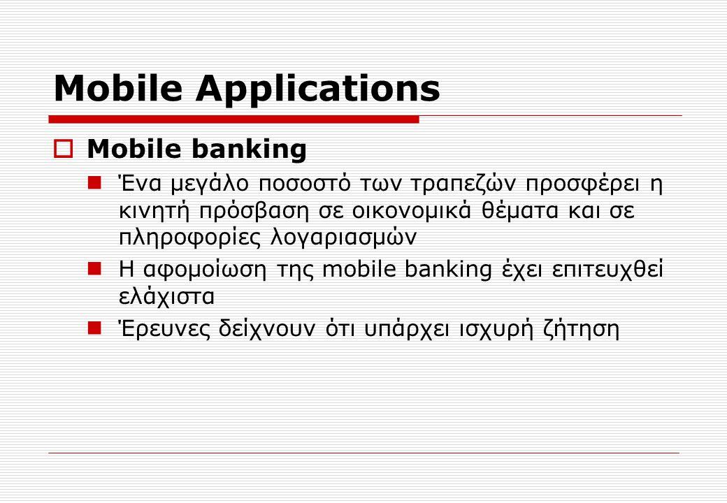 Mobile Applications  Mobile banking Ένα μεγάλο ποσοστό των τραπεζών προσφέρει η κινητή πρόσβαση σε οικονομικά θέματα και σε πληροφορίες λογαριασμών Η αφομοίωση της mobile banking έχει επιτευχθεί ελάχιστα Έρευνες δείχνουν ότι υπάρχει ισχυρή ζήτηση
