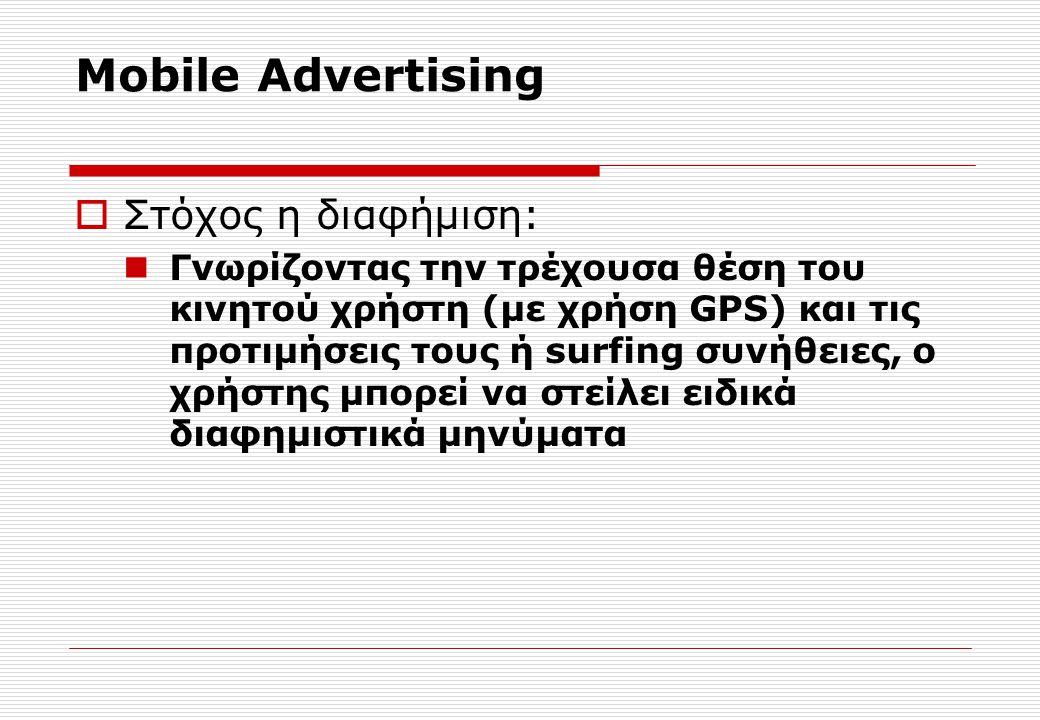 Mobile Advertising  Στόχος η διαφήμιση: Γνωρίζοντας την τρέχουσα θέση του κινητού χρήστη (με χρήση GPS) και τις προτιμήσεις τους ή surfing συνήθειες, ο χρήστης μπορεί να στείλει ειδικά διαφημιστικά μηνύματα