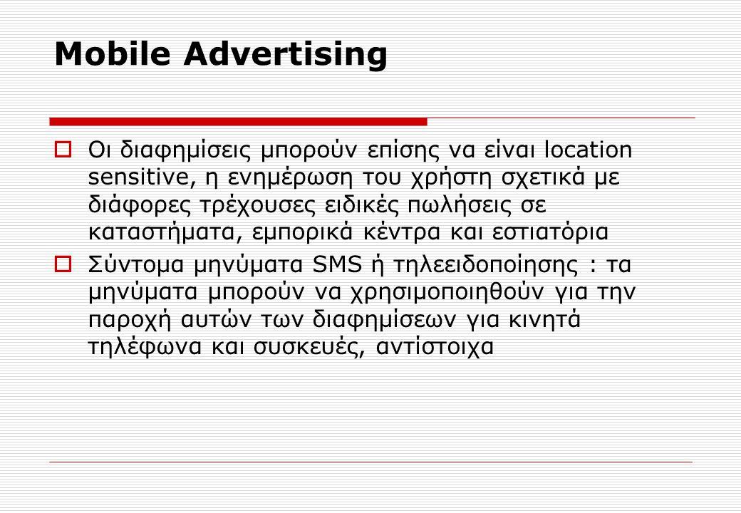 Mobile Advertising  Οι διαφημίσεις μπορούν επίσης να είναι location sensitive, η ενημέρωση του χρήστη σχετικά με διάφορες τρέχουσες ειδικές πωλήσεις σε καταστήματα, εμπορικά κέντρα και εστιατόρια  Σύντομα μηνύματα SMS ή τηλεειδοποίησης : τα μηνύματα μπορούν να χρησιμοποιηθούν για την παροχή αυτών των διαφημίσεων για κινητά τηλέφωνα και συσκευές, αντίστοιχα