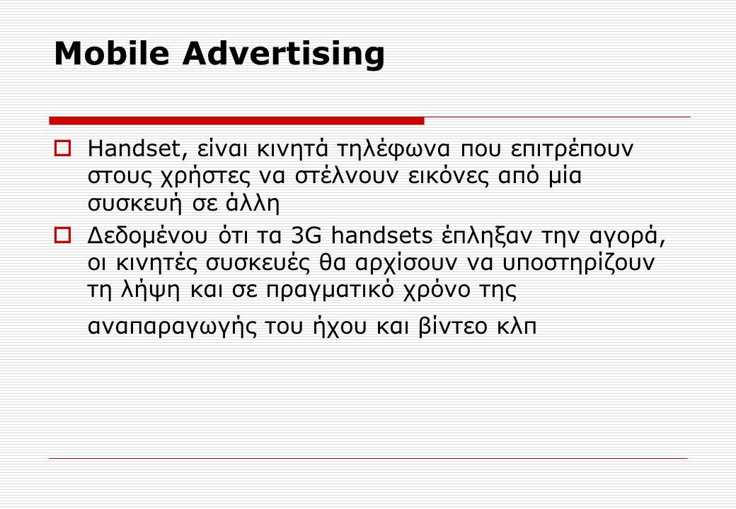 Mobile Advertising  Handset, είναι κινητά τηλέφωνα που επιτρέπουν στους χρήστες να στέλνουν εικόνες από μία συσκευή σε άλλη  Δεδομένου ότι τα 3G handsets έπληξαν την αγορά, οι κινητές συσκευές θα αρχίσουν να υποστηρίζουν τη λήψη και σε πραγματικό χρόνο της αναπαραγωγής του ήχου και βίντεο κλπ
