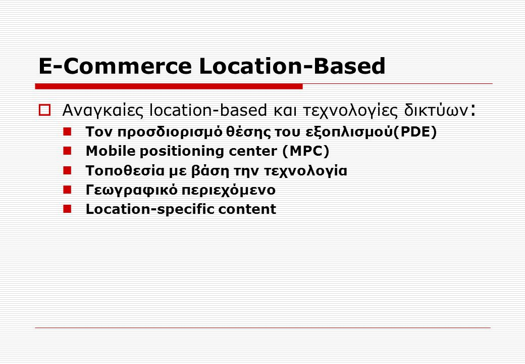 E-Commerce Location-Based  Αναγκαίες location-based και τεχνολογίες δικτύων : Τον προσδιορισμό θέσης του εξοπλισμού(PDE) Mobile positioning center (MPC) Τοποθεσία με βάση την τεχνολογία Γεωγραφικό περιεχόμενο Location-specific content