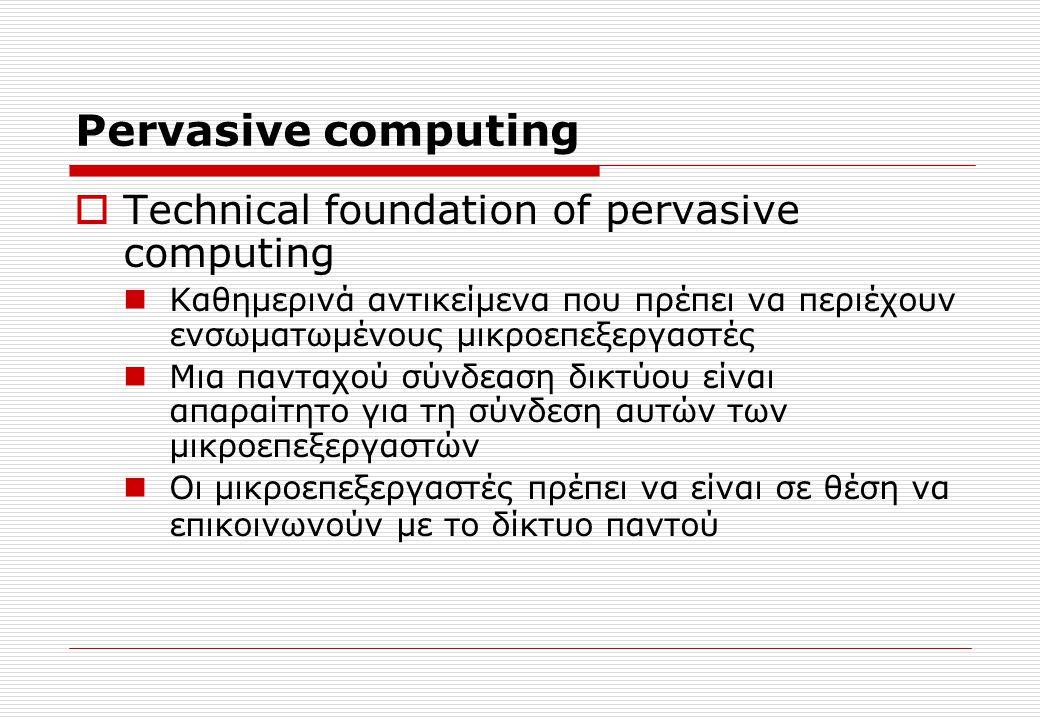 Pervasive computing  Technical foundation of pervasive computing Καθημερινά αντικείμενα που πρέπει να περιέχουν ενσωματωμένους μικροεπεξεργαστές Μια πανταχού σύνδεαση δικτύου είναι απαραίτητο για τη σύνδεση αυτών των μικροεπεξεργαστών Οι μικροεπεξεργαστές πρέπει να είναι σε θέση να επικοινωνούν με το δίκτυο παντού