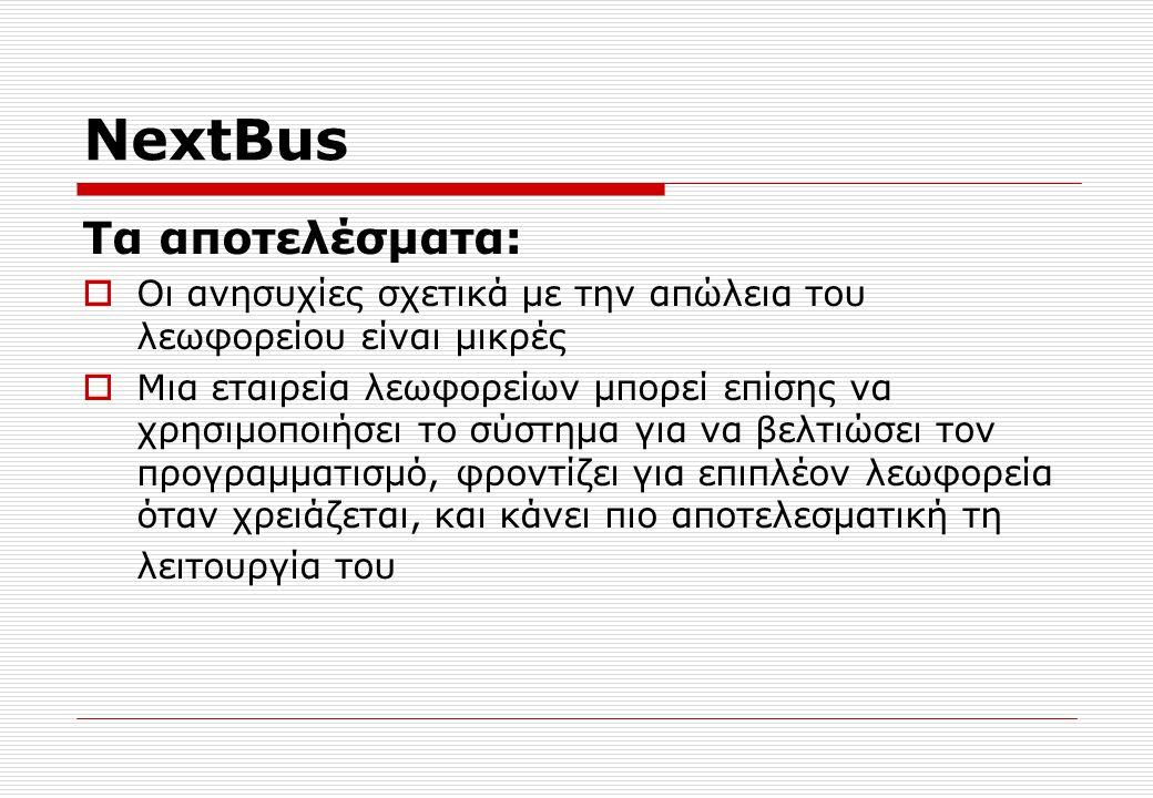 NextBus Τα αποτελέσματα:  Οι ανησυχίες σχετικά με την απώλεια του λεωφορείου είναι μικρές  Μια εταιρεία λεωφορείων μπορεί επίσης να χρησιμοποιήσει το σύστημα για να βελτιώσει τον προγραμματισμό, φροντίζει για επιπλέον λεωφορεία όταν χρειάζεται, και κάνει πιο αποτελεσματική τη λειτουργία του