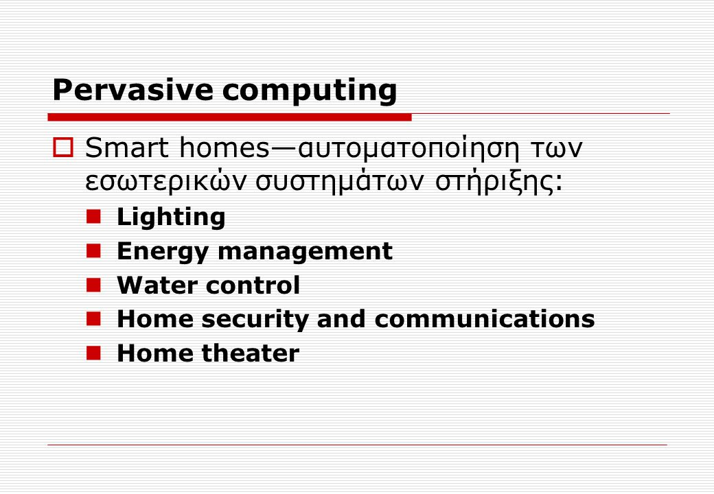 Pervasive computing  Smart homes—αυτοματοποίηση των εσωτερικών συστημάτων στήριξης: Lighting Energy management Water control Home security and commun