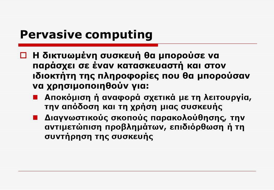 Pervasive computing  Η δικτυωμένη συσκευή θα μπορούσε να παράσχει σε έναν κατασκευαστή και στον ιδιοκτήτη της πληροφορίες που θα μπορούσαν να χρησιμοποιηθούν για: Αποκόμιση ή αναφορά σχετικά με τη λειτουργία, την απόδοση και τη χρήση μιας συσκευής Διαγνωστικούς σκοπούς παρακολούθησης, την αντιμετώπιση προβλημάτων, επιδιόρθωση ή τη συντήρηση της συσκευής