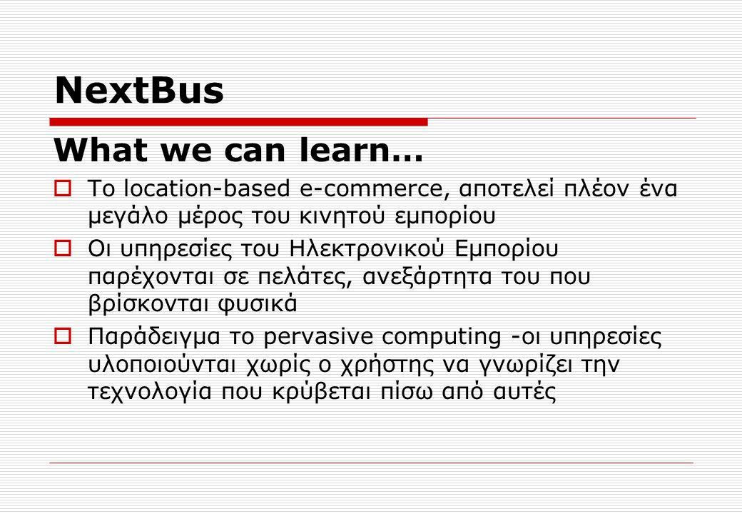 NextBus What we can learn…  Το location-based e-commerce, αποτελεί πλέον ένα μεγάλο μέρος του κινητού εμπορίου  Οι υπηρεσίες του Ηλεκτρονικού Εμπορίου παρέχονται σε πελάτες, ανεξάρτητα του που βρίσκονται φυσικά  Παράδειγμα το pervasive computing -οι υπηρεσίες υλοποιούνται χωρίς ο χρήστης να γνωρίζει την τεχνολογία που κρύβεται πίσω από αυτές