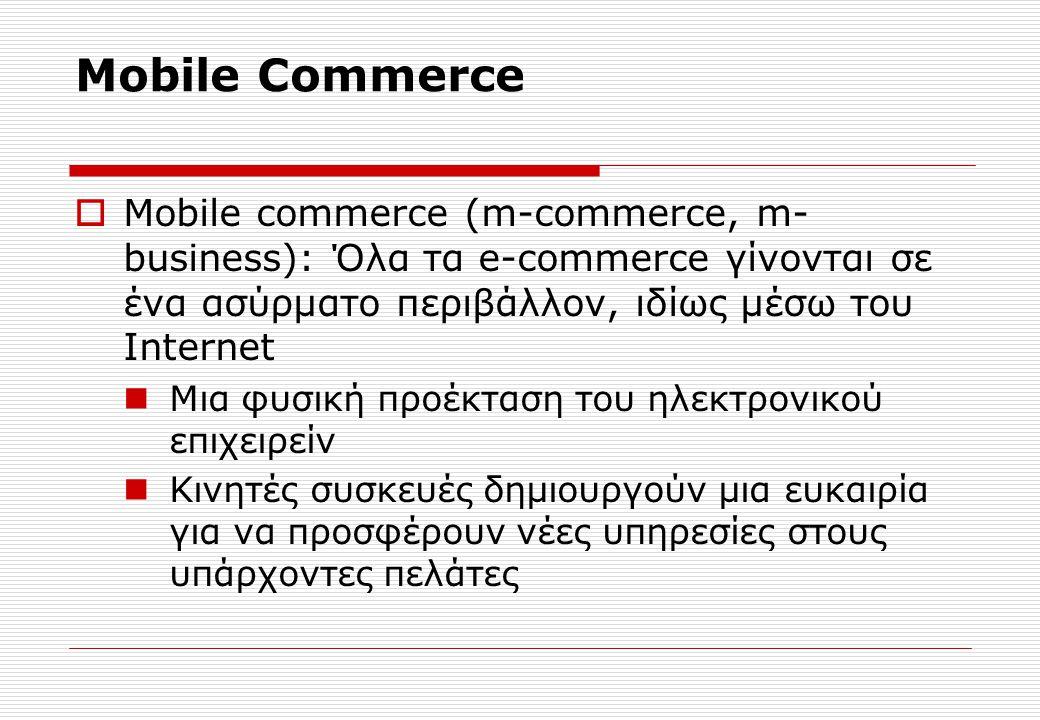 Mobile Commerce  Mobile commerce (m-commerce, m- business): Όλα τα e-commerce γίνονται σε ένα ασύρματο περιβάλλον, ιδίως μέσω του Internet Μια φυσική προέκταση του ηλεκτρονικού επιχειρείν Κινητές συσκευές δημιουργούν μια ευκαιρία για να προσφέρουν νέες υπηρεσίες στους υπάρχοντες πελάτες