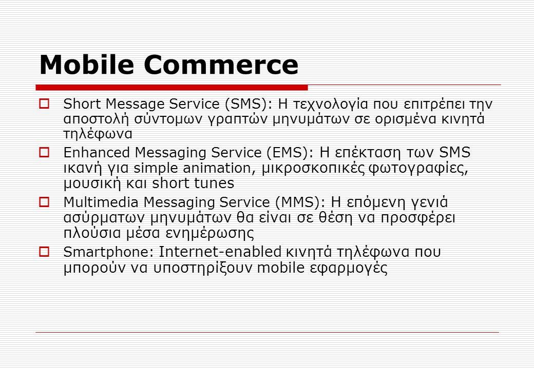 Mobile Commerce  Short Message Service (SMS): Η τεχνολογία που επιτρέπει την αποστολή σύντομων γραπτών μηνυμάτων σε ορισμένα κινητά τηλέφωνα  Enhanced Messaging Service (EMS): Η επέκταση των SMS ικανή για simple animation, μικροσκοπικές φωτογραφίες, μουσική και short tunes  Multimedia Messaging Service (MMS): Η επόμενη γενιά ασύρματων μηνυμάτων θα είναι σε θέση να προσφέρει πλούσια μέσα ενημέρωσης  Smartphone: Internet-enabled κινητά τηλέφωνα που μπορούν να υποστηρίξουν mobile εφαρμογές