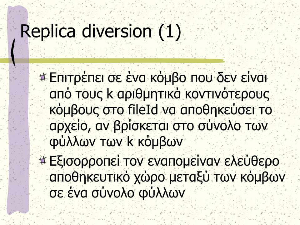 Replica diversion (1) Επιτρέπει σε ένα κόμβο που δεν είναι από τους k αριθμητικά κοντινότερους κόμβους στο fileId να αποθηκεύσει το αρχείο, αν βρίσκεται στο σύνολο των φύλλων των k κόμβων Εξισορροπεί τον εναπομείναν ελεύθερο αποθηκευτικό χώρο μεταξύ των κόμβων σε ένα σύνολο φύλλων