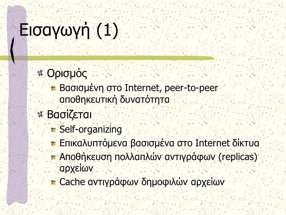 Εισαγωγή (1) Ορισμός Βασισμένη στο Internet, peer-to-peer αποθηκευτική δυνατότητα Βασίζεται Self-organizing Επικαλυπτόμενα βασισμένα στο Internet δίκτυα Αποθήκευση πολλαπλών αντιγράφων (replicas) αρχείων Cache αντιγράφων δημοφιλών αρχείων