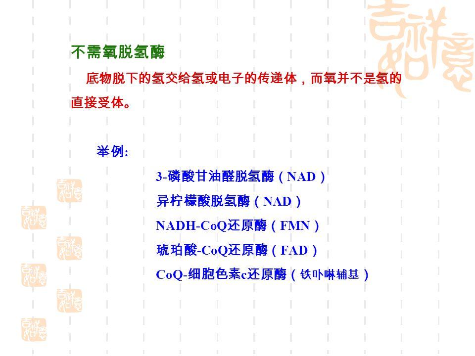 不需氧脱氢酶 底物脱下的氢交给氢或电子的传递体,而氧并不是氢的 直接受体。 举例 : 3- 磷酸甘油醛脱氢酶( NAD ) 异柠檬酸脱氢酶( NAD ) NADH-CoQ 还原酶( FMN ) 琥珀酸 -CoQ 还原酶( FAD ) CoQ- 细胞色素 c 还原酶( 铁卟啉辅基 )
