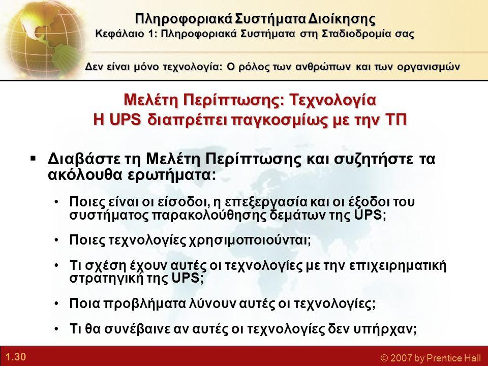 1.30 © 2007 by Prentice Hall Δεν είναι μόνο τεχνολογία: Ο ρόλος των ανθρώπων και των οργανισμών Μελέτη Περίπτωσης: Τεχνολογία Η UPS διαπρέπει παγκοσμί