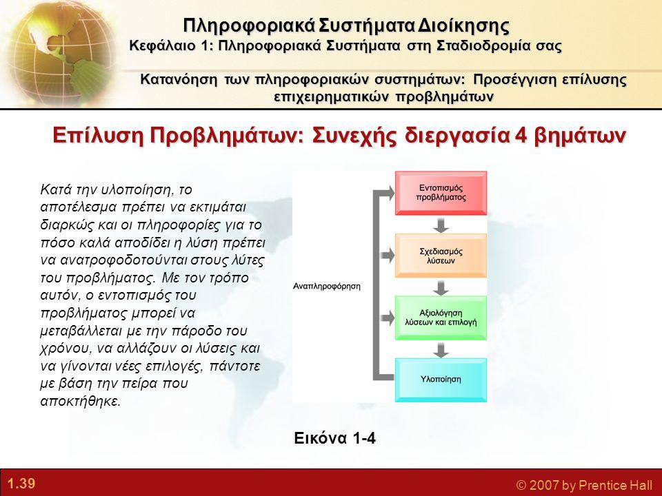 1.39 © 2007 by Prentice Hall Επίλυση Προβλημάτων: Συνεχής διεργασία 4 βημάτων Πληροφοριακά Συστήματα Διοίκησης Κεφάλαιο 1: Πληροφοριακά Συστήματα στη