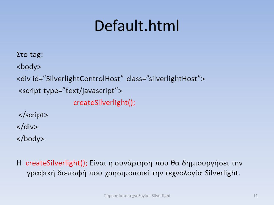 Default.html Στο tag: createSilverlight(); Η createSilverlight(); Είναι η συνάρτηση που θα δημιουργήσει την γραφική διεπαφή που χρησιμοποιεί την τεχνολογία Silverlight.