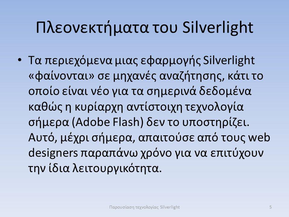 Πλεονεκτήματα του Silverlight Τα περιεχόμενα μιας εφαρμογής Silverlight «φαίνονται» σε μηχανές αναζήτησης, κάτι το οποίο είναι νέο για τα σημερινά δεδομένα καθώς η κυρίαρχη αντίστοιχη τεχνολογία σήμερα (Adobe Flash) δεν το υποστηρίζει.