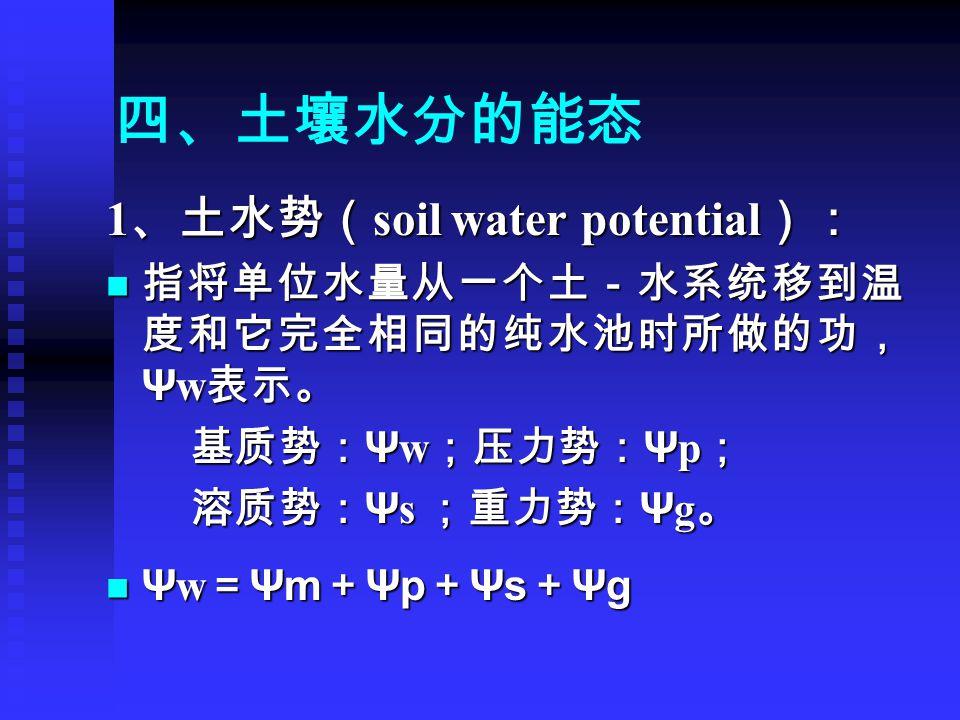 四、土壤水分的能态 1 、土水势( soil water potential ): 指将单位水量从一个土-水系统移到温 度和它完全相同的纯水池时所做的功, Ψ w 表示。 指将单位水量从一个土-水系统移到温 度和它完全相同的纯水池时所做的功, Ψ w 表示。 基质势: Ψ w ;压力势: Ψ p ; 基质势: Ψ w ;压力势: Ψ p ; 溶质势: Ψ s ;重力势: Ψ g 。 溶质势: Ψ s ;重力势: Ψ g 。 Ψ w = Ψm + Ψp + Ψs + Ψg Ψ w = Ψm + Ψp + Ψs + Ψg