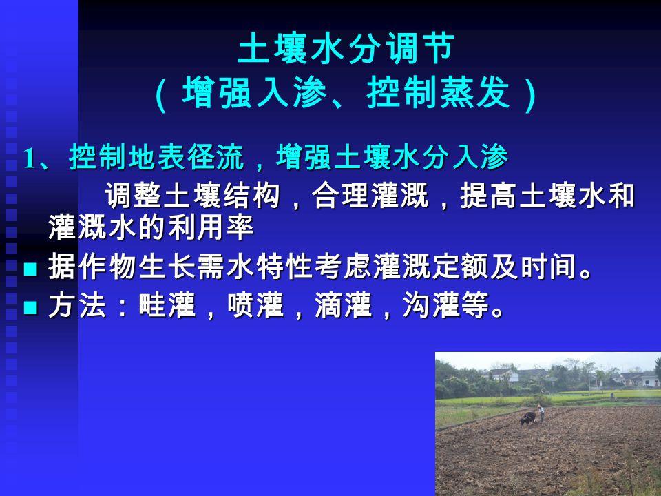 土壤水分调节 (增强入渗、控制蒸发) 1 、控制地表径流,增强土壤水分入渗 调整土壤结构,合理灌溉,提高土壤水和 灌溉水的利用率 调整土壤结构,合理灌溉,提高土壤水和 灌溉水的利用率 据作物生长需水特性考虑灌溉定额及时间。 据作物生长需水特性考虑灌溉定额及时间。 方法:畦灌,喷灌,滴灌,沟灌等。 方法:畦灌,喷灌,滴灌,沟灌等。