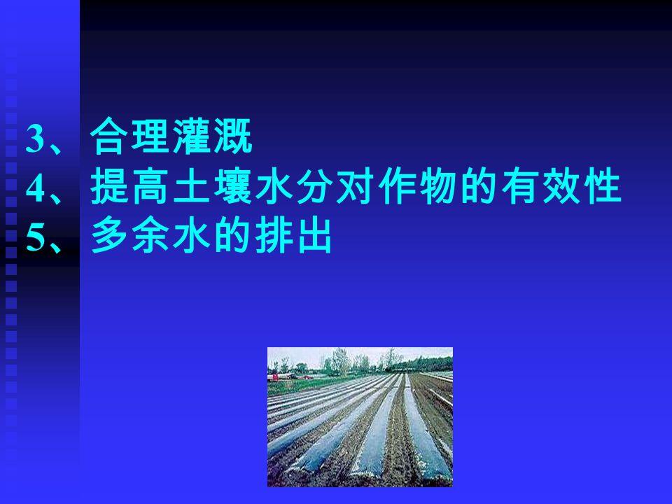 3 、合理灌溉 4 、提高土壤水分对作物的有效性 5 、多余水的排出