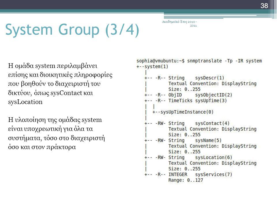 Ακαδημαϊκό Έτος 2010 - 2011 38 System Group (3/4) Η ομάδα system περιλαμβάνει επίσης και διοικητικές πληροφορίες που βοηθούν το διαχειριστή του δικτύου, όπως sysContact και sysLocation Η υλοποίηση της ομάδας system είναι υποχρεωτική για όλα τα συστήματα, τόσο στο διαχειριστή όσο και στον πράκτορα