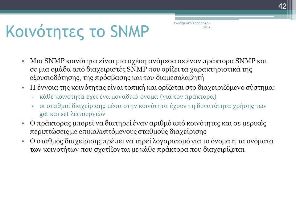 Ακαδημαϊκό Έτος 2010 - 2011 42 Κοινότητες το SNMP Μια SNMP κοινότητα είναι μια σχέση ανάμεσα σε έναν πράκτορα SNMP και σε μια ομάδα από διαχειριστές SNMP που ορίζει τα χαρακτηριστικά της εξουσιοδότησης, της πρόσβασης και του διαμεσολαβητή Η έννοια της κοινότητας είναι τοπική και ορίζεται στο διαχειριζόμενο σύστημα: ▫κάθε κοινότητα έχει ένα μοναδικό όνομα (για τον πράκτορα) ▫οι σταθμοί διαχείρισης μέσα στην κοινότητα έχουν τη δυνατότητα χρήσης των get και set λειτουργιών Ο πράκτορας μπορεί να διατηρεί έναν αριθμό από κοινότητες και σε μερικές περιπτώσεις με επικαλυπτόμενους σταθμούς διαχείρισης Ο σταθμός διαχείρισης πρέπει να τηρεί λογαριασμό για το όνομα ή τα ονόματα των κοινοτήτων που σχετίζονται με κάθε πράκτορα που διαχειρίζεται
