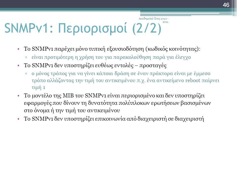Ακαδημαϊκό Έτος 2010 - 2011 46 SNMPv1: Περιορισμοί (2/2) Το SNMPv1 παρέχει μόνο τυπική εξουσιοδότηση (κωδικός κοινότητας): ▫είναι προτιμότερη η χρήση του για παρακολούθηση παρά για έλεγχο Το SNMPv1 δεν υποστηρίζει ευθέως εντολές – προσταγές ▫ο μόνος τρόπος για να γίνει κάποια δράση σε έναν πράκτορα είναι με έμμεσο τρόπο αλλάζοντας την τιμή του αντικειμένου π.χ.