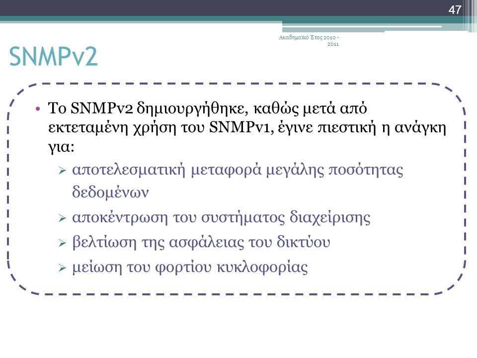 Ακαδημαϊκό Έτος 2010 - 2011 47 Το SNMPv2 δημιουργήθηκε, καθώς μετά από εκτεταμένη χρήση του SNMPv1, έγινε πιεστική η ανάγκη για:  αποτελεσματική μεταφορά μεγάλης ποσότητας δεδομένων  αποκέντρωση του συστήματος διαχείρισης  βελτίωση της ασφάλειας του δικτύου  μείωση του φορτίου κυκλοφορίας SNMPv2