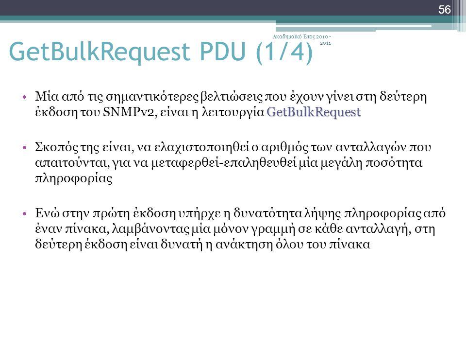 Ακαδημαϊκό Έτος 2010 - 2011 56 GetBulkRequestΜία από τις σημαντικότερες βελτιώσεις που έχουν γίνει στη δεύτερη έκδοση του SNMPv2, είναι η λειτουργία GetBulkRequest Σκοπός της είναι, να ελαχιστοποιηθεί ο αριθμός των ανταλλαγών που απαιτούνται, για να μεταφερθεί-επαληθευθεί μία μεγάλη ποσότητα πληροφορίας Ενώ στην πρώτη έκδοση υπήρχε η δυνατότητα λήψης πληροφορίας από έναν πίνακα, λαμβάνοντας μία μόνον γραμμή σε κάθε ανταλλαγή, στη δεύτερη έκδοση είναι δυνατή η ανάκτηση όλου του πίνακα GetBulkRequest PDU (1/4)