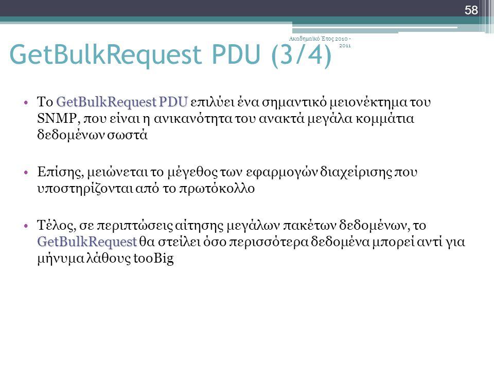 Ακαδημαϊκό Έτος 2010 - 2011 58 GetBulkRequest PDUTo GetBulkRequest PDU επιλύει ένα σημαντικό μειονέκτημα του SNMP, που είναι η ανικανότητα του ανακτά μεγάλα κομμάτια δεδομένων σωστά Επίσης, μειώνεται το μέγεθος των εφαρμογών διαχείρισης που υποστηρίζονται από το πρωτόκολλο GetBulkRequestΤέλος, σε περιπτώσεις αίτησης μεγάλων πακέτων δεδομένων, το GetBulkRequest θα στείλει όσο περισσότερα δεδομένα μπορεί αντί για μήνυμα λάθους tooBig GetBulkRequest PDU (3/4)
