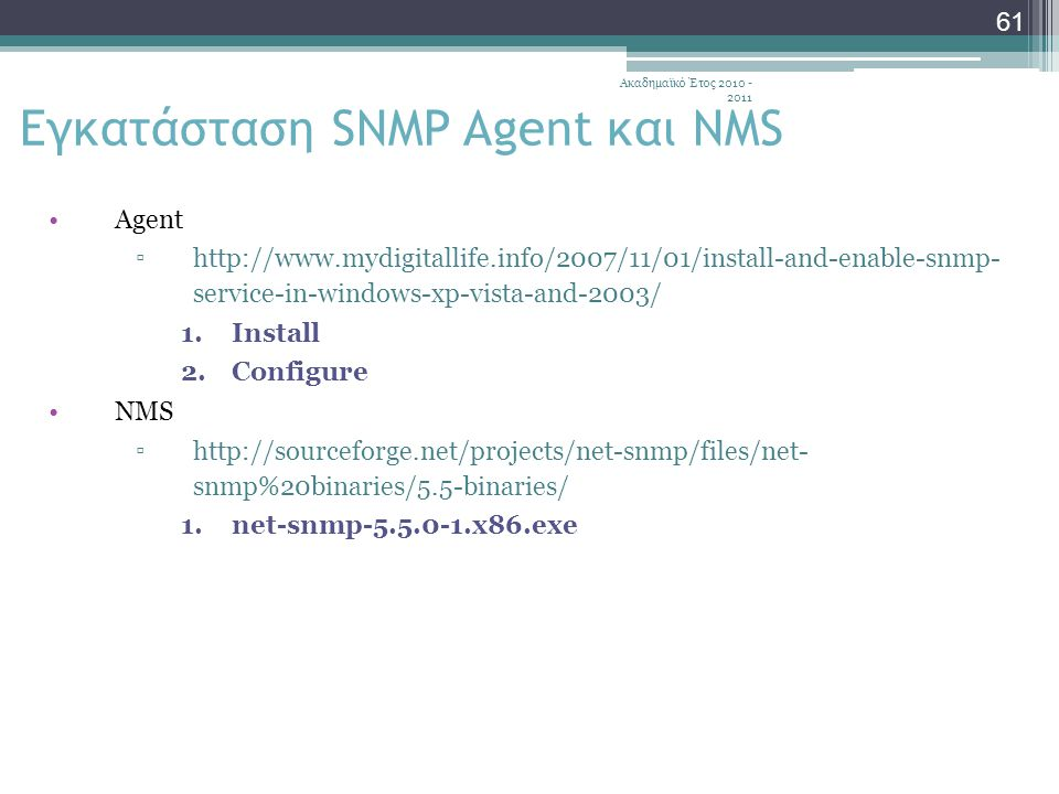 Ακαδημαϊκό Έτος 2010 - 2011 61 Εγκατάσταση SNMP Agent και NMS Agent ▫http://www.mydigitallife.info/2007/11/01/install-and-enable-snmp- service-in-windows-xp-vista-and-2003/ 1.Install 2.Configure NMS ▫http://sourceforge.net/projects/net-snmp/files/net- snmp%20binaries/5.5-binaries/ 1.net-snmp-5.5.0-1.x86.exe