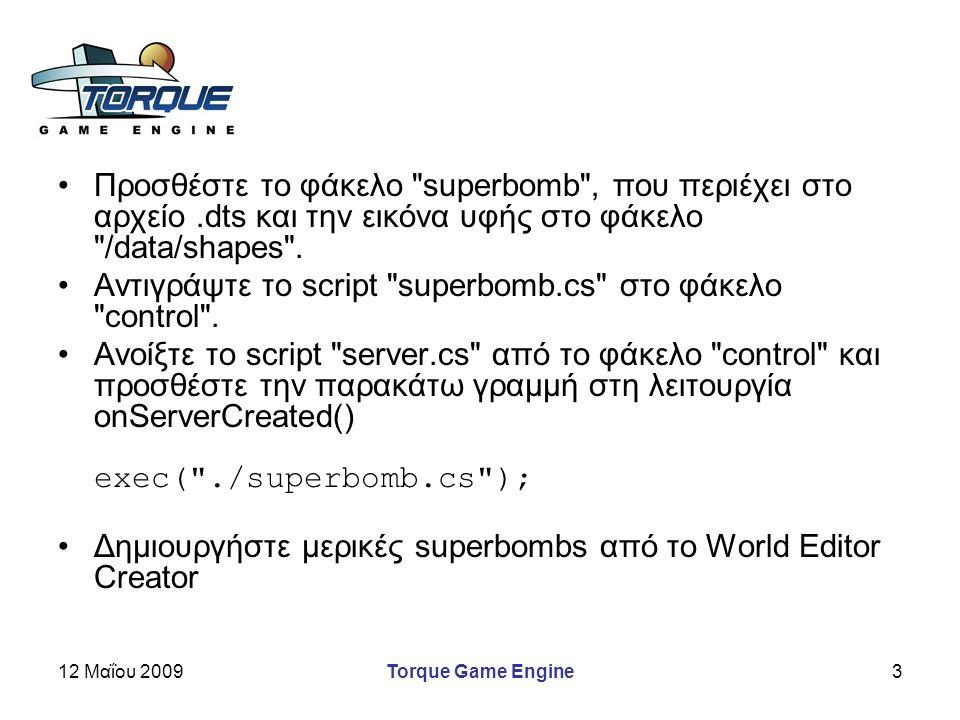 12 Μαΐου 2009Torque Game Engine4 Αυτός ο κώδικας εκτελείται σε κάθε σύγκρουση ενός αντικειμένου με μια superbomb και αυξάνει το σκορ function SuperBomb::onCollision( %this, %obj, %col ) { echo( SuperBomb::onCollision called ------- ); ScoreNum.setValue(ScoreNum.getValue() + 1); }