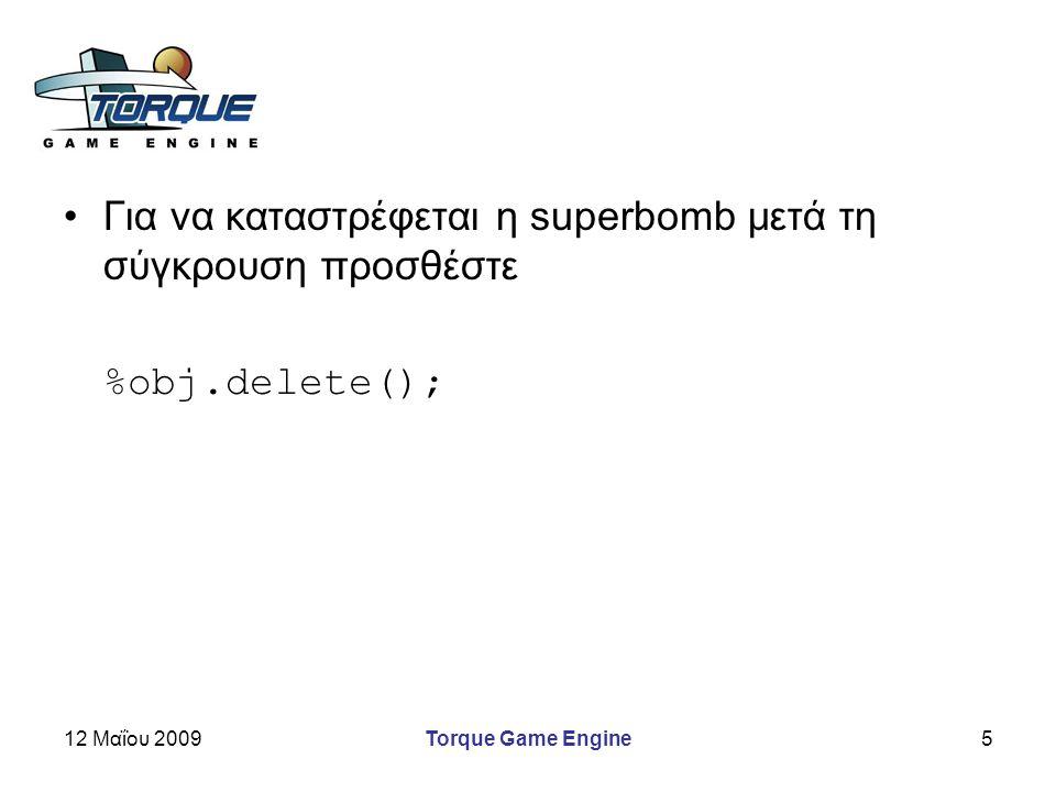 12 Μαΐου 2009Torque Game Engine6 Προετοιμασία για το τέλος της αποστολής –Δημιουργεί ένα bot όταν το σκορ φτάσει στο 5 if (ScoreNum.getValue() ==5) { AIPlayer::spawn( red_jill ,MyBot_Red Jill, 12 -9 209 1 0 0 0 ); }
