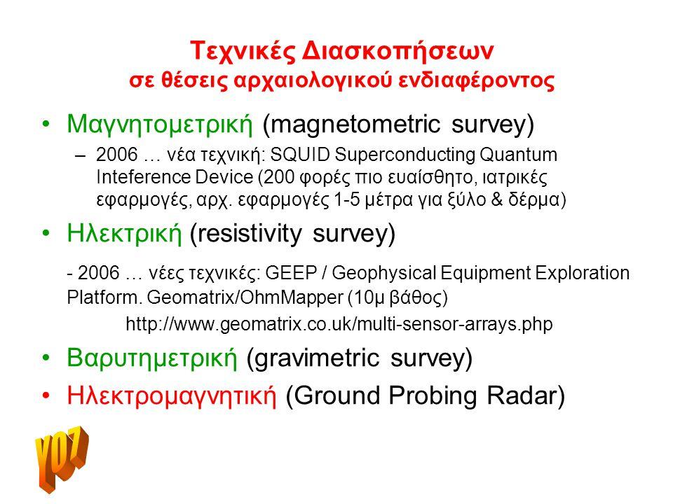 Τεχνικές Διασκοπήσεων σε θέσεις αρχαιολογικού ενδιαφέροντος Μαγνητομετρική (magnetometric survey) –2006 … νέα τεχνική: SQUID Superconducting Quantum Inteference Device (200 φορές πιο ευαίσθητο, ιατρικές εφαρμογές, αρχ.