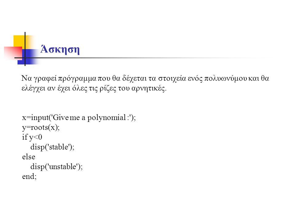 Άσκηση Να γραφεί πρόγραμμα που θα δέχεται τα στοιχεία ενός πολυωνύμου και θα ελέγχει αν έχει όλες τις ρίζες του αρνητικές. x=input('Give me a polynomi