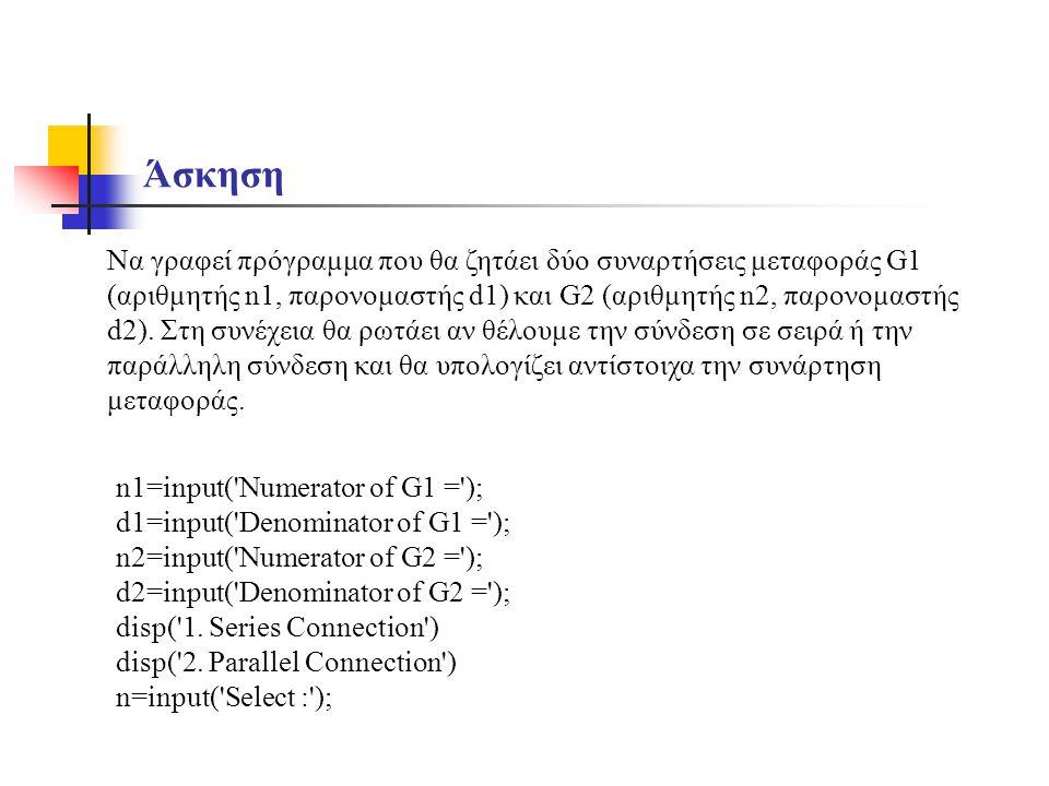 Άσκηση Να γραφεί πρόγραμμα που θα ζητάει δύο συναρτήσεις μεταφοράς G1 (αριθμητής n1, παρονομαστής d1) και G2 (αριθμητής n2, παρονομαστής d2). Στη συνέ