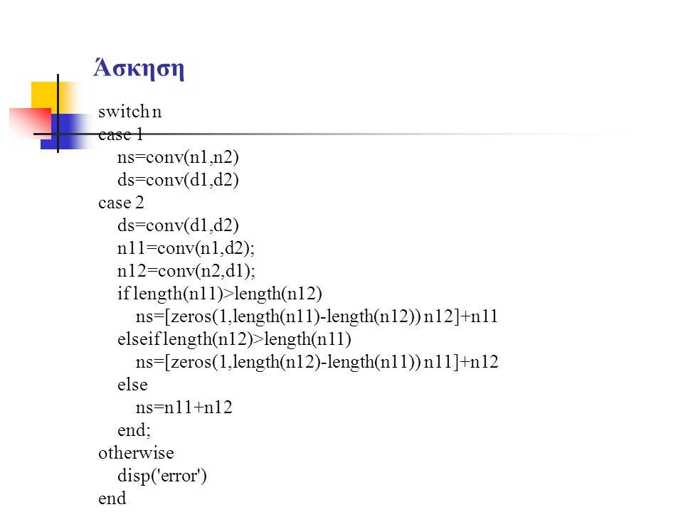 Άσκηση switch n case 1 ns=conv(n1,n2) ds=conv(d1,d2) case 2 ds=conv(d1,d2) n11=conv(n1,d2); n12=conv(n2,d1); if length(n11)>length(n12) ns=[zeros(1,le