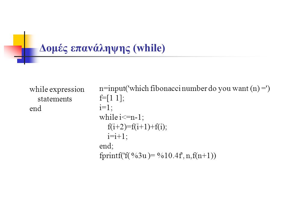 Δομές επανάληψης (while) while expression statements end n=input('which fibonacci number do you want (n) =') f=[1 1]; i=1; while i<=n-1; f(i+2)=f(i+1)
