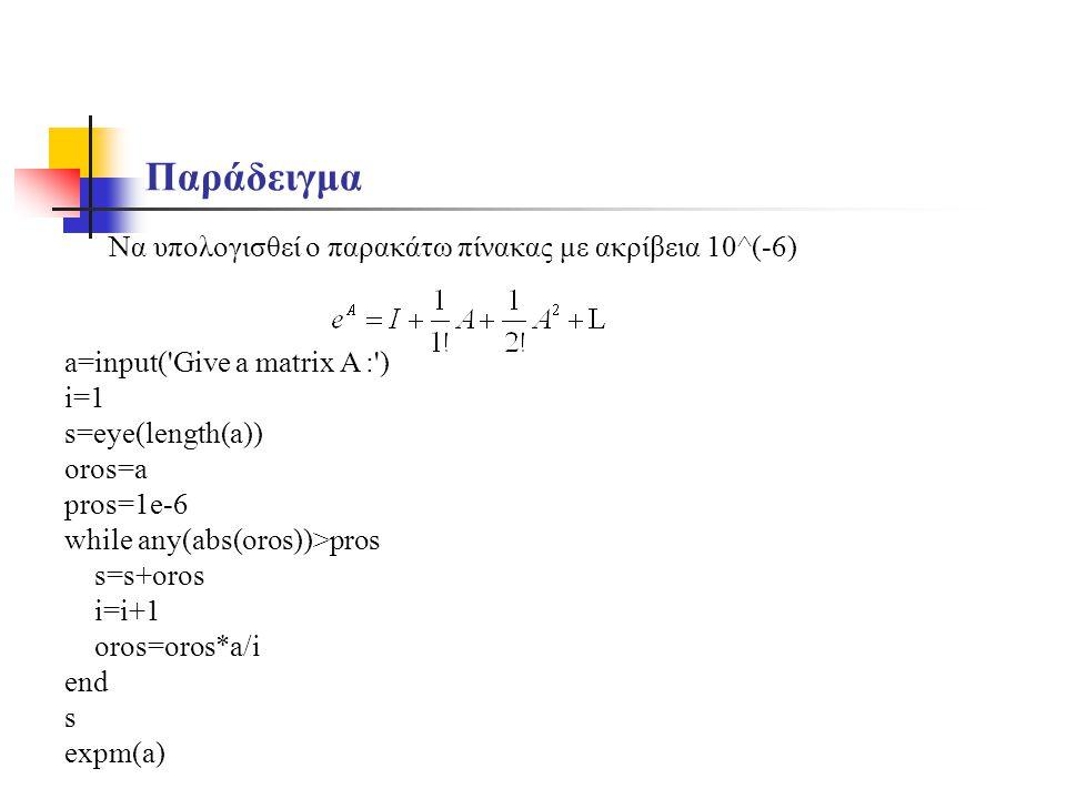 Παράδειγμα Να υπολογισθεί ο παρακάτω πίνακας με ακρίβεια 10^(-6) a=input('Give a matrix A :') i=1 s=eye(length(a)) oros=a pros=1e-6 while any(abs(oros