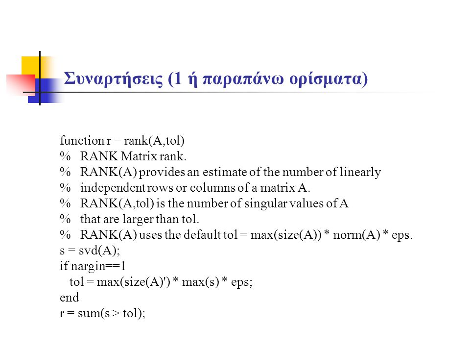 Συναρτήσεις (1 ή παραπάνω ορίσματα) function r = rank(A,tol) % RANK Matrix rank. % RANK(A) provides an estimate of the number of linearly % independen