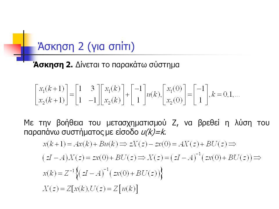 Λύση άσκησης 2 a=[1 3 ; 1 -1]; b=[-1 ; 1]; x0=[-1 ; 1]; syms k z x1 x2; i1=eye(2); uk=k; uz=ztrans(uk,k,z); xz=inv(z*i1-a)*(z*x0+b*uz); x1=iztrans(xz(1),z,k) x2=iztrans(xz(2),z,k) k1=[0:1:20]; y1=subs(x1,k,k1); y2=subs(x2,k,k1); subplot(1,2,1) plot(t1,y1) % ezplot(x1,[0,10]) xlabel( t ) ylabel( x1 ) grid subplot(1,2,2) plot(t1,y2) % ezplot(x2,[0,10]) xlabel( t ) ylabel( x2 ) grid