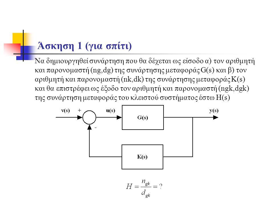 Άσκηση 1 (για σπίτι) Να δημιουργηθεί συνάρτηση που θα δέχεται ως είσοδο α) τον αριθμητή και παρονομαστή (ng,dg) της συνάρτησης μεταφοράς G(s) και β) τ