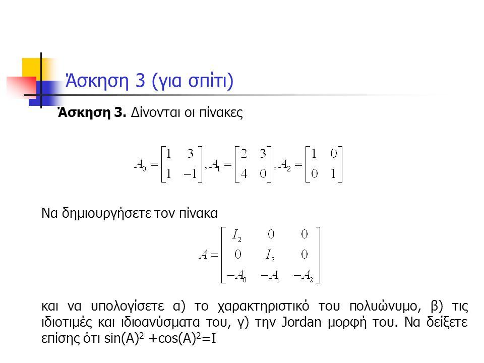 Λύση άσκησης 3 clear all a0=[1 3 ; 1 -1]; a1=[2 3 ; 4 0]; a2=eye(2); z=zeros(2,2); a=[a2 z z ; z a2 z ; -a0 -a1 -a2] poly(a) [x,e]=eig(a) jordan(a) e=expm(i*a); c=real(e); s=imag(e); c^2+s^2 % funm(a,@sin)^2+funm(a,@cos)^2