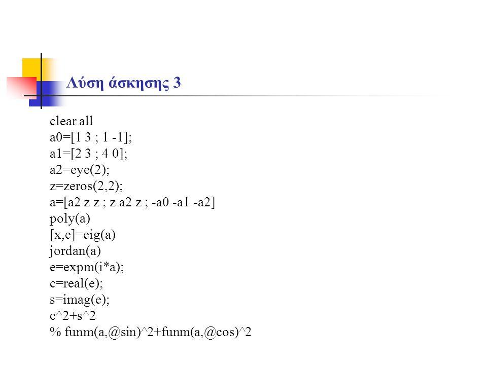 Λύση άσκησης 3 clear all a0=[1 3 ; 1 -1]; a1=[2 3 ; 4 0]; a2=eye(2); z=zeros(2,2); a=[a2 z z ; z a2 z ; -a0 -a1 -a2] poly(a) [x,e]=eig(a) jordan(a) e=