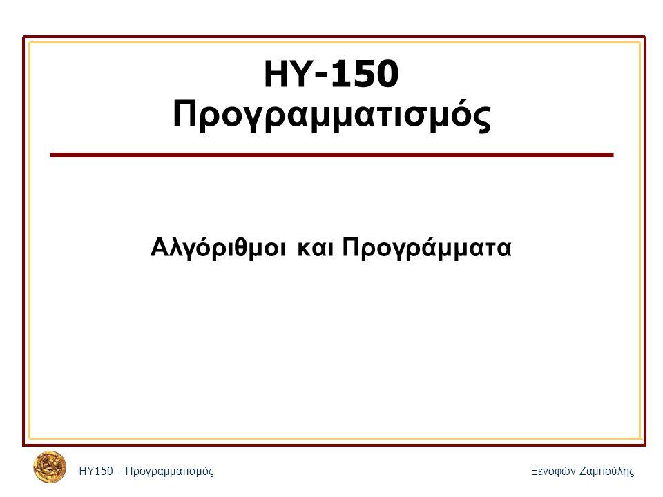 ΗΥ 150 – ΠρογραμματισμόςΞενοφών Ζαμ π ούλης ΗΥ -150 Προγραμματισμός Αλγόριθμοι και Προγράμματα