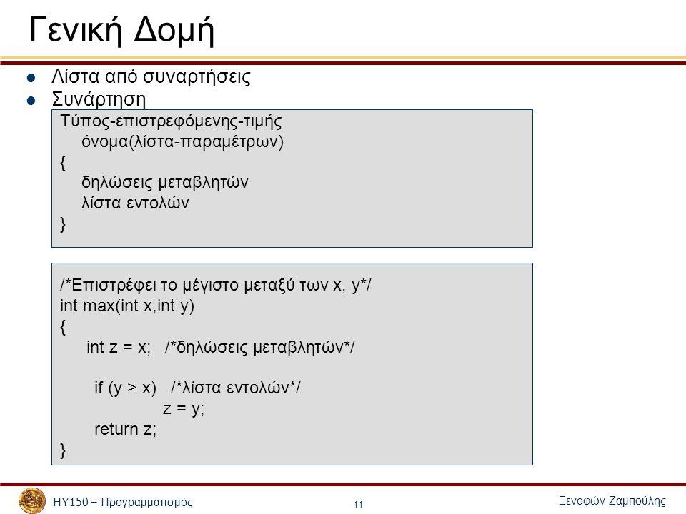 Ξενοφών Ζαμ π ούλης ΗΥ 150 – Προγραμματισμός 11 Γενική Δομή Λίστα α π ό συναρτήσεις Συνάρτηση Τύπος-επιστρεφόμενης-τιμής όνομα(λίστα-παραμέτρων) { δηλώσεις μεταβλητών λίστα εντολών } /*Επιστρέφει το μέγιστο μεταξύ των x, y*/ int max(int x,int y) { int z = x; /*δηλώσεις μεταβλητών*/ if (y > x) /*λίστα εντολών*/ z = y; return z; }