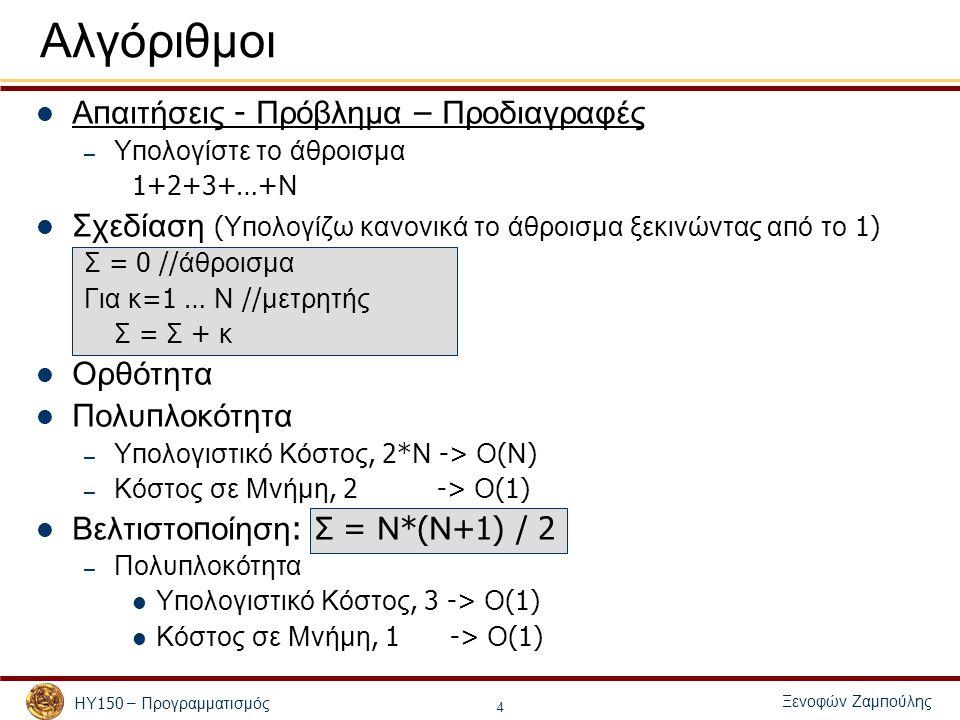 Ξενοφών Ζαμ π ούλης ΗΥ 150 – Προγραμματισμός 4 Αλγόριθμοι Α π αιτήσεις - Πρόβλημα – Προδιαγραφές – Υ π ολογίστε το άθροισμα 1+2+3+…+ Ν Σχεδίαση ( Υ π ολογίζω κανονικά το άθροισμα ξεκινώντας α π ό το 1) Σ = 0 // άθροισμα Για κ =1 … Ν // μετρητής Σ = Σ + κ Ορθότητα Πολυ π λοκότητα – Υ π ολογιστικό Κόστος, 2* Ν -> Ο ( Ν ) – Κόστος σε Μνήμη, 2 -> Ο (1) Βελτιστο π οίηση : Σ = Ν *( Ν +1) / 2 – Πολυ π λοκότητα Υ π ολογιστικό Κόστος, 3 -> Ο (1) Κόστος σε Μνήμη, 1 -> Ο (1)