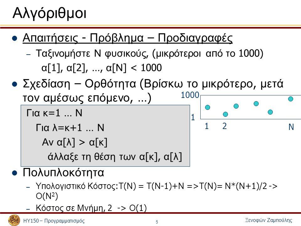 Ξενοφών Ζαμ π ούλης ΗΥ 150 – Προγραμματισμός 5 Αλγόριθμοι Α π αιτήσεις - Πρόβλημα – Προδιαγραφές – Ταξινομήστε Ν φυσικούς, ( μικρότεροι α π ό το 1000) α [1], α [2], …, α [ Ν ] < 1000 Σχεδίαση – Ορθότητα ( Βρίσκω το μικρότερο, μετά τον αμέσως ε π όμενο, …) Για κ =1 … Ν Για λ = κ +1 … Ν Αν α [ λ ] > α [ κ ] άλλαξε τη θέση των α [ κ ], α [ λ ] Πολυ π λοκότητα – Υ π ολογιστικό Κόστος : Τ ( Ν ) = Τ ( Ν -1)+ Ν => Τ ( Ν )= Ν *( Ν +1)/2 -> Ο ( Ν 2 ) – Κόστος σε Μνήμη, 2 -> Ο (1) 1 1000 1 N 2