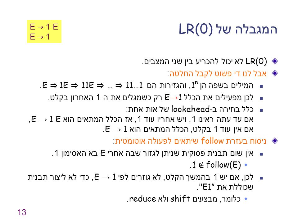 13 המגבלה של LR(0) LR(0) לא יכול להכריע בין שני המצבים. אבל לנו די פשוט לקבל החלטה : המילים בשפה הן 1 n, והגזירות הם E ⇒ 1E ⇒ 11E ⇒ … ⇒ 11…1. לכן מפעי