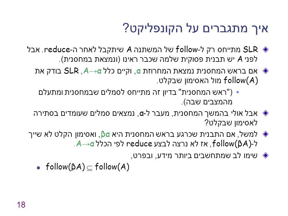 18 איך מתגברים על הקונפליקט ? SLR מתייחס רק ל -follow של המשתנה A שיתקבל לאחר ה -reduce. אבל לפני A יש תבנית פסוקית שלמה שכבר ראינו ( ונמצאת במחסנית )