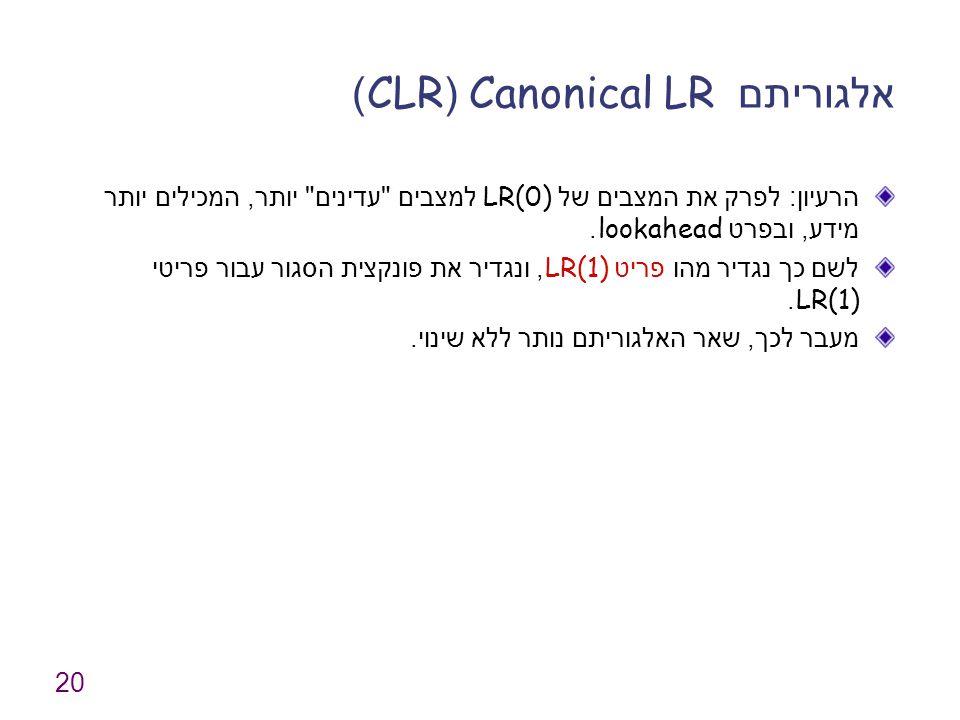 20 אלגוריתם Canonical LR (CLR) הרעיון : לפרק את המצבים של LR(0) למצבים עדינים יותר, המכילים יותר מידע, ובפרט lookahead.
